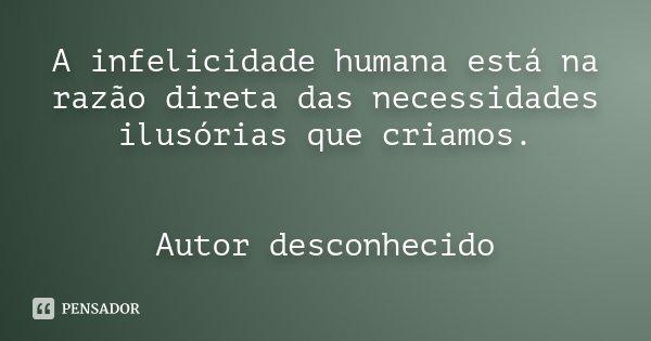 A infelicidade humana está na razão direta das necessidades ilusórias que criamos. Autor desconhecido... Frase de Desconhecido.
