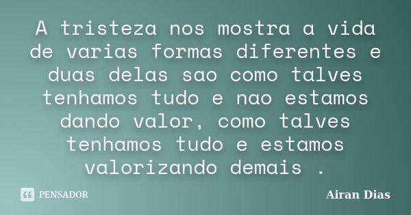 A tristeza nos mostra a vida de varias formas diferentes e duas delas sao como talves tenhamos tudo e nao estamos dando valor, como talves tenhamos tudo e estam... Frase de Airan Dias.