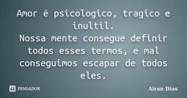 Amor é psicologico, tragico e inultil. Nossa mente consegue definir todos esses termos, e mal conseguimos escapar de todos eles.... Frase de Airan Dias.