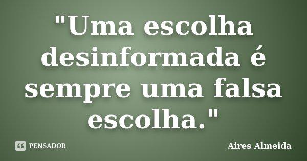 """""""Uma escolha desinformada é sempre uma falsa escolha.""""... Frase de Aires Almeida."""