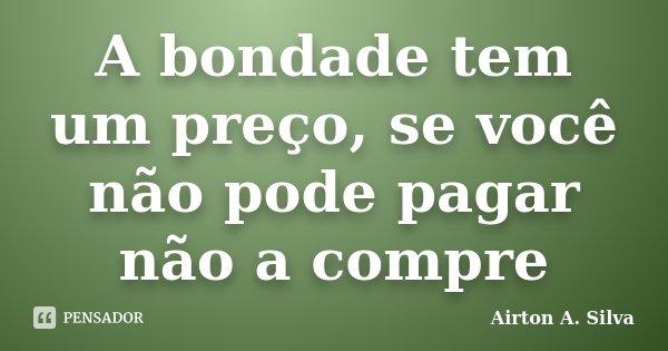A bondade tem um preço, se você não pode pagar não a compre... Frase de Airton A. Silva.