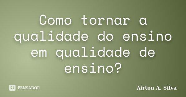 Como tornar a qualidade do ensino em qualidade de ensino?... Frase de Airton A. Silva.