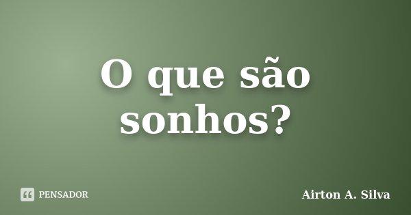 O que são sonhos?... Frase de Airton A. Silva.
