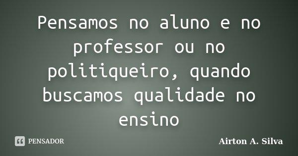 Pensamos no aluno e no professor ou no politiqueiro, quando buscamos qualidade no ensino... Frase de Airton A. Silva.