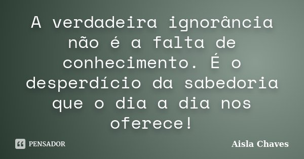 A verdadeira ignorância não é a falta de conhecimento. É o desperdício da sabedoria que o dia a dia nos oferece!... Frase de Aisla Chaves.
