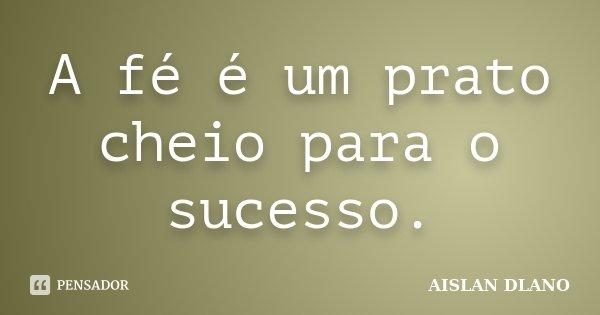 A fé é um prato cheio para o sucesso.... Frase de Aislan Dlano.