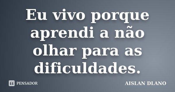 Eu vivo porque aprendi a não olhar para as dificuldades.... Frase de Aislan Dlano.