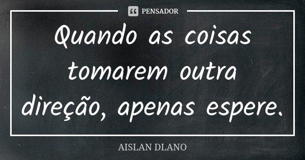Quando as coisas tomarem outra direção, apenas espere.... Frase de AISLAN DLANO.