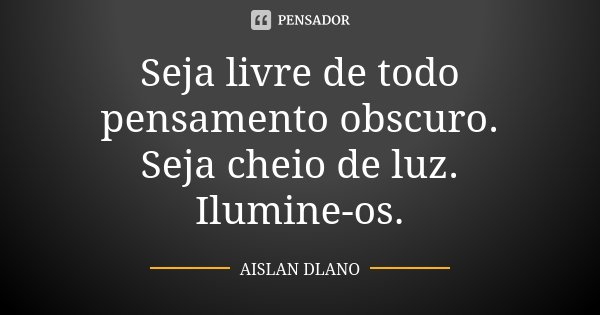 Seja livre de todo pensamento obscuro. Seja cheio de luz. Ilumine-os.... Frase de AISLAN DLANO.