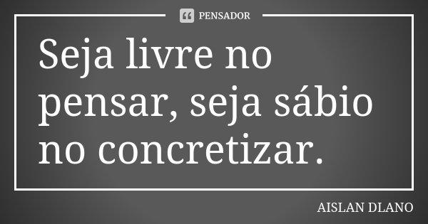 Seja livre no pensar, seja sábio no concretizar.... Frase de AISLAN DLANO.
