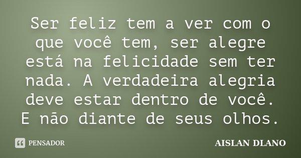 Ser feliz tem a ver com o que você tem, ser alegre está na felicidade sem ter nada. A verdadeira alegria deve estar dentro de você. E não diante de seus olhos.... Frase de Aislan Dlano.