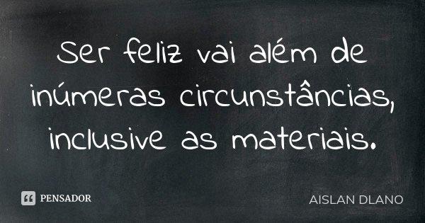 Ser feliz vai além de inúmeras circunstâncias, inclusive as materiais.... Frase de AISLAN DLANO.