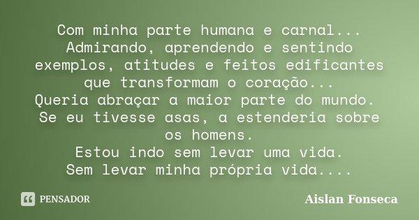 Com minha parte humana e carnal... Admirando, aprendendo e sentindo exemplos, atitudes e feitos edificantes que transformam o coração... Queria abraçar a maior ... Frase de Aislan Fonseca.