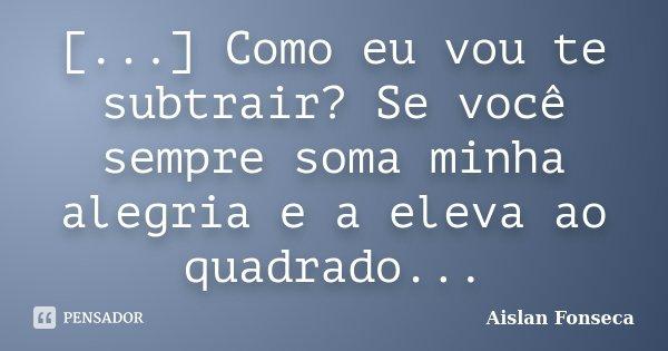 [...] Como eu vou te subtrair? Se você sempre soma minha alegria e a eleva ao quadrado...... Frase de Aislan Fonseca.