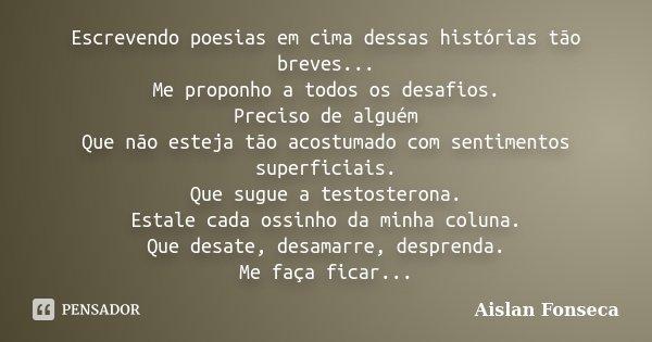 Escrevendo poesias em cima dessas histórias tão breves... Me proponho a todos os desafios. Preciso de alguém Que não esteja tão acostumado com sentimentos super... Frase de Aislan Fonseca.