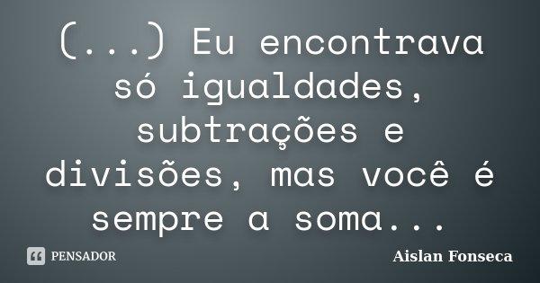 (...) Eu encontrava só igualdades, subtrações e divisões, mas você é sempre a soma...... Frase de Aislan Fonseca.