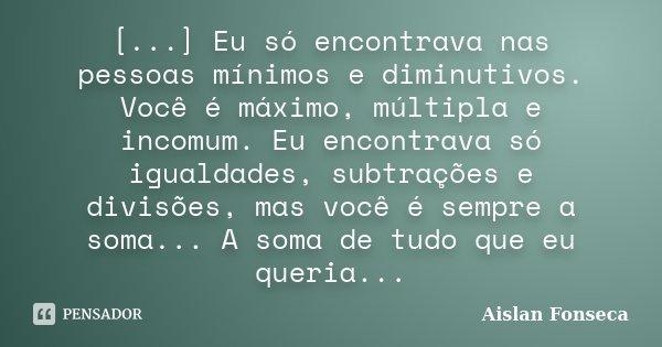 [...] Eu só encontrava nas pessoas mínimos e diminutivos. Você é máximo, múltipla e incomum. Eu encontrava só igualdades, subtrações e divisões, mas você é semp... Frase de Aislan Fonseca.