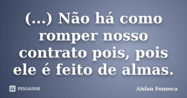 (...) Não há como romper nosso contrato pois, pois ele é feito de almas.... Frase de Aislan Fonseca.