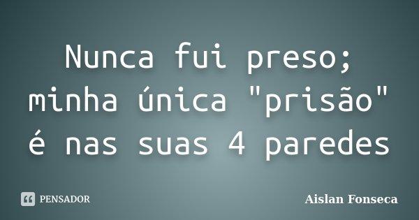 """Nunca fui preso; minha única """"prisão"""" é nas suas 4 paredes... Frase de Aislan Fonseca."""