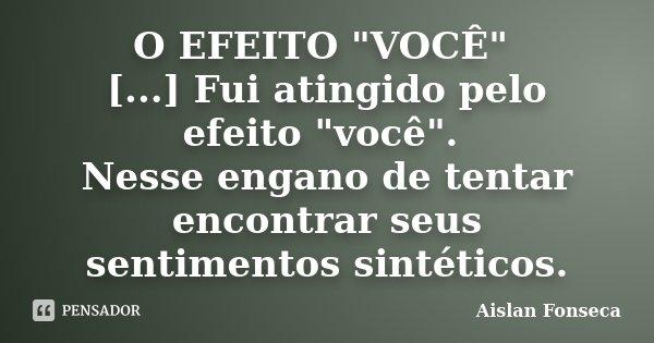 """O EFEITO """"VOCÊ"""" [...] Fui atingido pelo efeito """"você"""". Nesse engano de tentar encontrar seus sentimentos sintéticos.... Frase de Aislan Fonseca."""