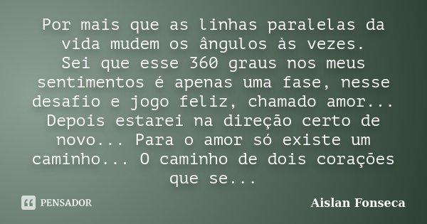 Por mais que as linhas paralelas da vida mudem os ângulos às vezes. Sei que esse 360 graus nos meus sentimentos é apenas uma fase, nesse desafio e jogo feliz, c... Frase de Aislan Fonseca.