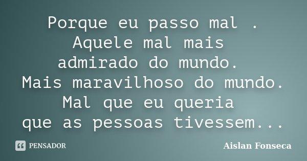 Porque eu passo mal . Aquele mal mais admirado do mundo. Mais maravilhoso do mundo. Mal que eu queria que as pessoas tivessem...... Frase de Aislan Fonseca.