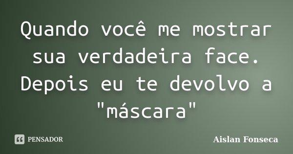 """Quando você me mostrar sua verdadeira face. Depois eu te devolvo a """"máscara""""... Frase de Aislan Fonseca."""