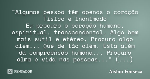 """""""Algumas pessoa têm apenas o coração físico e inanimado Eu procuro o coração humano, espiritual, transcendental. Algo bem mais sútil e etéreo. Procuro algo... Frase de Aislan Fonseca."""