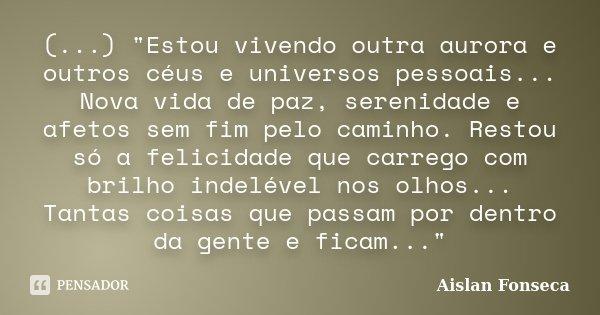 """(...) """"Estou vivendo outra aurora e outros céus e universos pessoais... Nova vida de paz, serenidade e afetos sem fim pelo caminho. Restou só a felicidade ... Frase de Aislan Fonseca."""