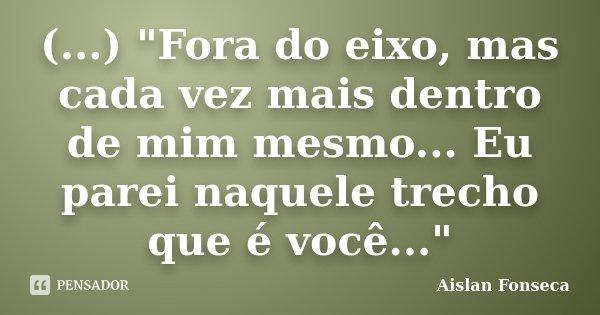 """(...) """"Fora do eixo, mas cada vez mais dentro de mim mesmo... Eu parei naquele trecho que é você...""""... Frase de Aislan Fonseca."""