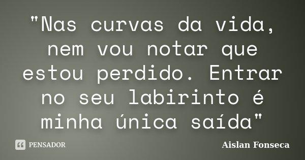 """""""Nas curvas da vida, nem vou notar que estou perdido. Entrar no seu labirinto é minha única saída""""... Frase de Aislan Fonseca."""