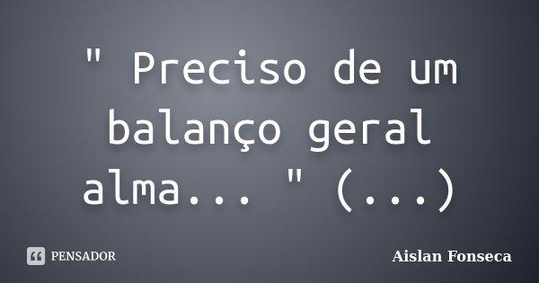 """"""" Preciso de um balanço geral alma... """" (...)... Frase de Aislan Fonseca."""