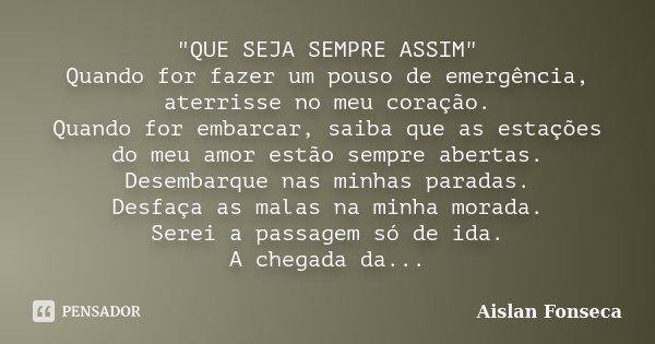 """""""QUE SEJA SEMPRE ASSIM"""" Quando for fazer um pouso de emergência, aterrisse no meu coração. Quando for embarcar, saiba que as estações do meu amor estã... Frase de Aislan Fonseca."""