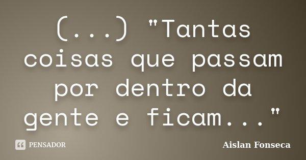 """(...) """"Tantas coisas que passam por dentro da gente e ficam...""""... Frase de Aislan Fonseca."""