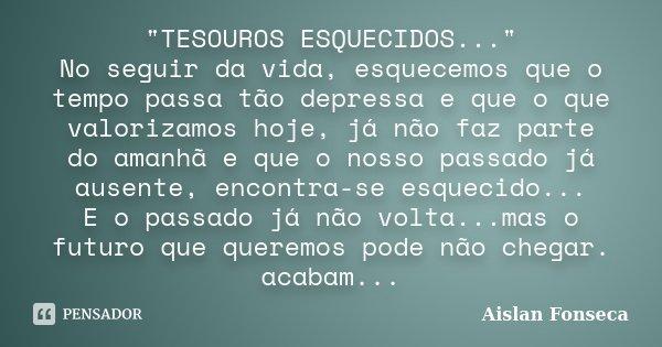 """""""TESOUROS ESQUECIDOS..."""" No seguir da vida, esquecemos que o tempo passa tão depressa e que o que valorizamos hoje, já não faz parte do amanhã e que o... Frase de Aislan Fonseca."""