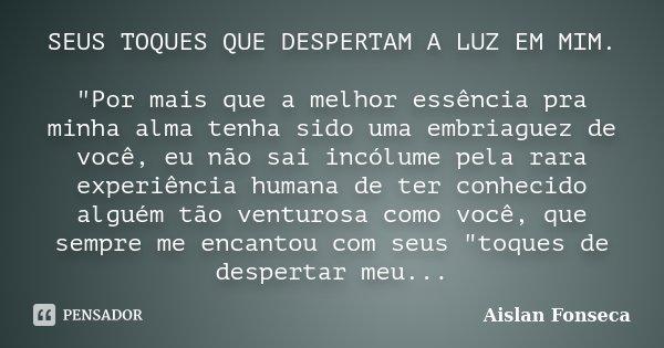"""SEUS TOQUES QUE DESPERTAM A LUZ EM MIM. """"Por mais que a melhor essência pra minha alma tenha sido uma embriaguez de você, eu não sai incólume pela rara exp... Frase de Aislan Fonseca."""