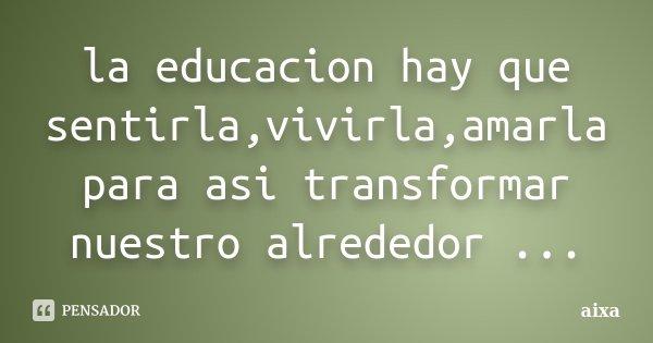 la educacion hay que sentirla,vivirla,amarla para asi transformar nuestro alrededor ...... Frase de aixa.