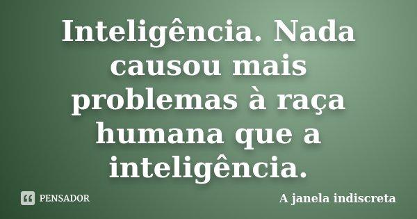 Inteligência. Nada causou mais problemas à raça humana que a inteligência.... Frase de A janela indiscreta.