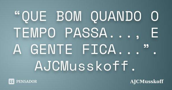 """""""QUE BOM QUANDO O TEMPO PASSA..., E A GENTE FICA..."""". AJCMusskoff.... Frase de AJCMusskoff."""