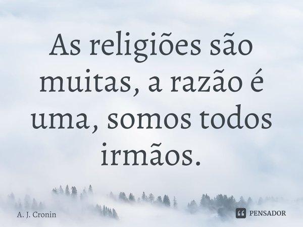 As religiões são muitas, a razão é uma, somos todos irmãos.... Frase de A. J. Cronin.