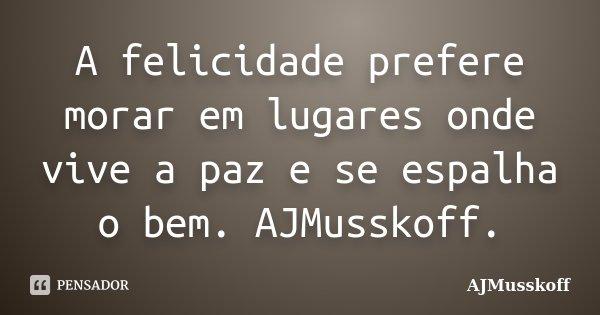 A felicidade prefere morar em lugares onde vive a paz e se espalha o bem. AJMusskoff.... Frase de AJMusskoff.