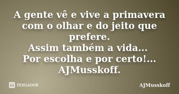 A gente vê e vive a primavera com o olhar e do jeito que prefere. Assim também a vida... Por escolha e por certo!... AJMusskoff.... Frase de AJMusskoff.