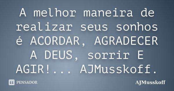 A melhor maneira de realizar seus sonhos é ACORDAR, AGRADECER A DEUS, sorrir E AGIR!... AJMusskoff.... Frase de AJMusskoff.