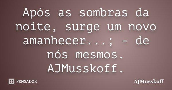 Após as sombras da noite, surge um novo amanhecer...; - de nós mesmos. AJMusskoff.... Frase de AJMusskoff.