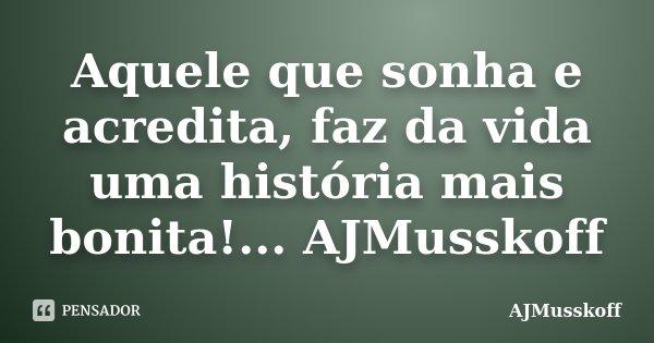 Aquele que sonha e acredita, faz da vida uma história mais bonita!... AJMusskoff... Frase de AJMusskoff.