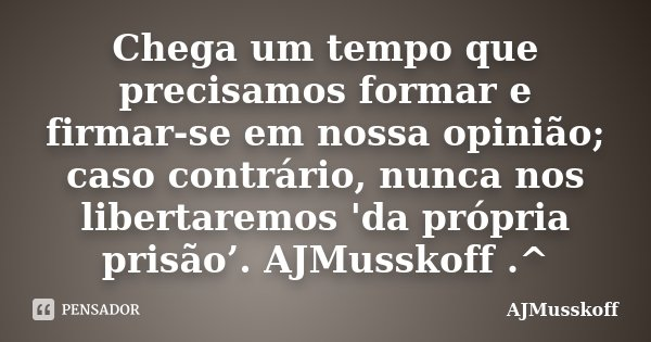 Chega um tempo que precisamos formar e firmar-se em nossa opinião; caso contrário, nunca nos libertaremos 'da própria prisão'. AJMusskoff .^... Frase de AJMusskoff.