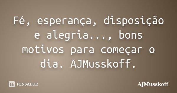 Fé, esperança, disposição e alegria..., bons motivos para começar o dia. AJMusskoff.... Frase de AJMusskoff.