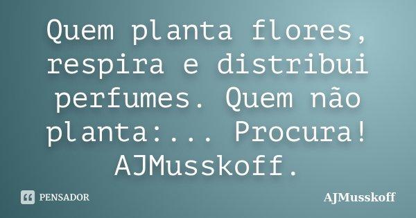 Quem planta flores, respira e distribui perfumes. Quem não planta:... Procura! AJMusskoff.... Frase de AJMusskoff.