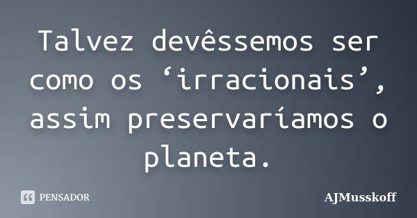 Talvez devêssemos ser como os 'irracionais', assim preservaríamos o Planeta. AJMusskoff.... Frase de AJMusskoff.