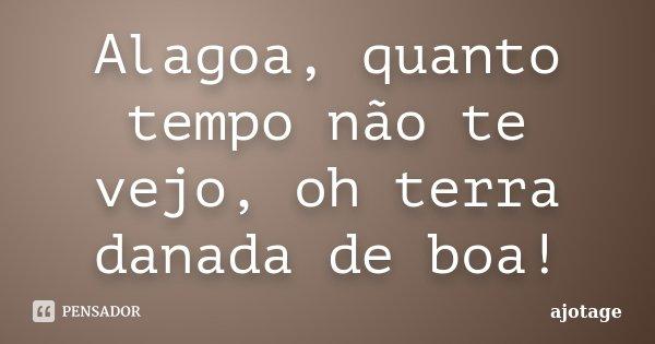 Alagoa, quanto tempo não te vejo, oh terra danada de boa!... Frase de ajotage.